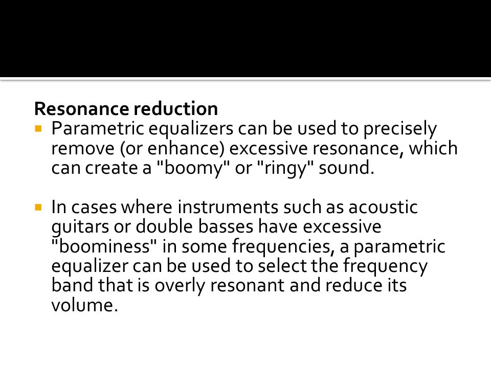 Resonance reduction  Parametric equalizers can be used to precisely remove (or enhance) excessive resonance, which can create a