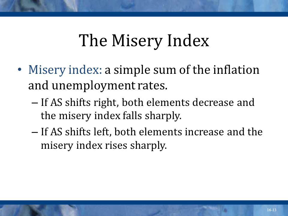 16-13 The Misery Index Misery index: a simple sum of the inflation and unemployment rates.