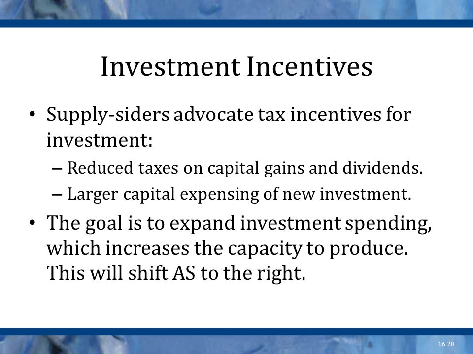16-20 Investment Incentives Supply-siders advocate tax incentives for investment: – Reduced taxes on capital gains and dividends.