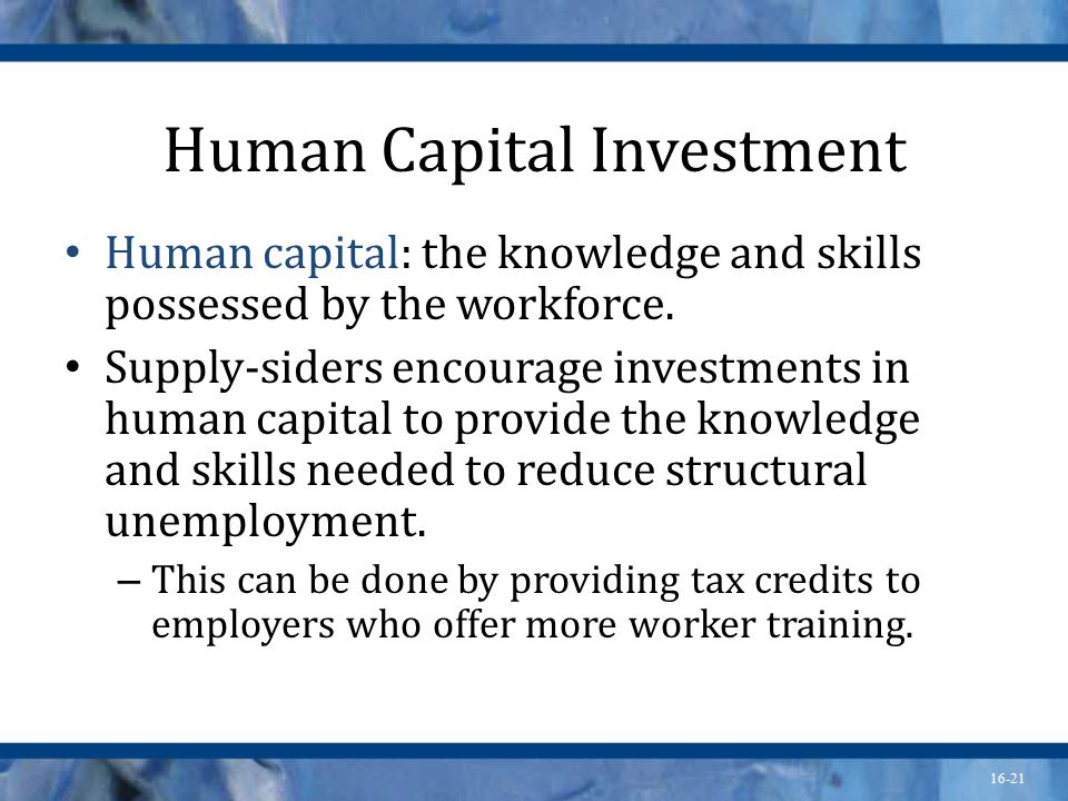 16-21 Human Capital Investment Human capital: the knowledge and skills possessed by the workforce.