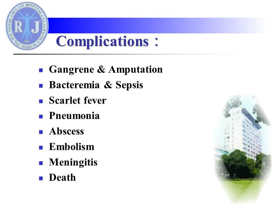 Gangrene & Amputation Bacteremia & Sepsis Scarlet fever Pneumonia Abscess Embolism Meningitis Death Complications :