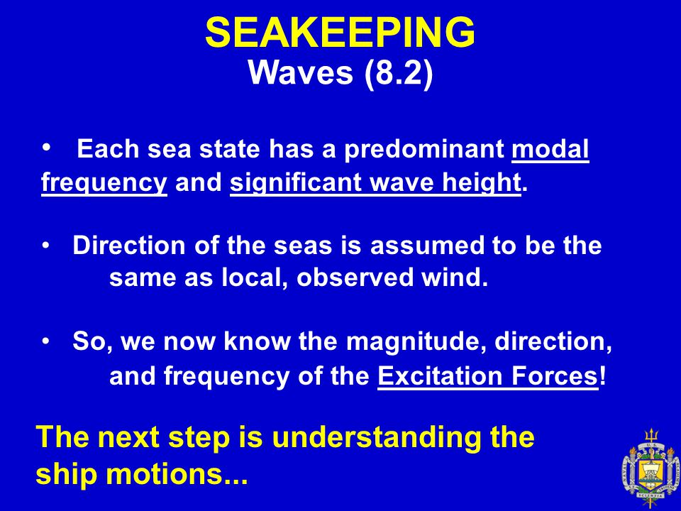 SEAKEEPING Waves (8.2) Each sea state has a predominant modal frequency and significant wave height. Direction of the seas is assumed to be the same a