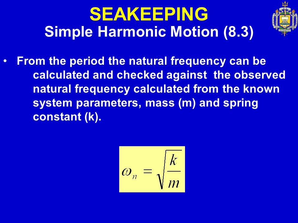 SEAKEEPING Simple Harmonic Motion (8.3) From the period the natural frequency can be calculated and checked against the observed natural frequency cal