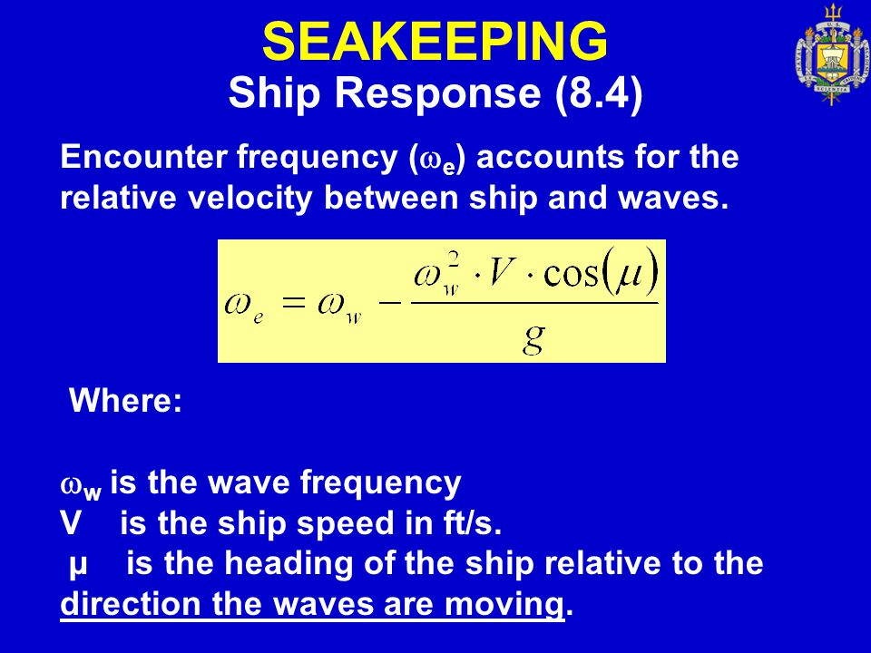 SEAKEEPING Ship Response (8.4) Encounter frequency (  e ) accounts for the relative velocity between ship and waves. Where:  w is the wave frequency