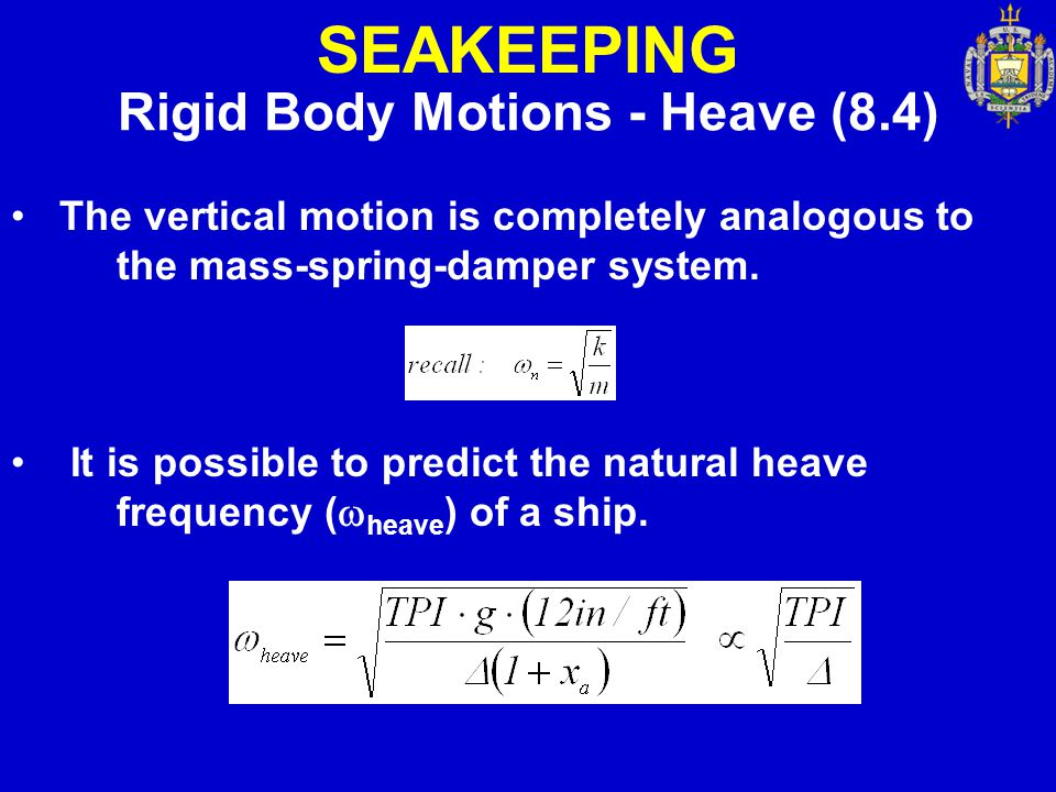 SEAKEEPING Rigid Body Motions - Heave (8.4) The vertical motion is completely analogous to the mass-spring-damper system. It is possible to predict th
