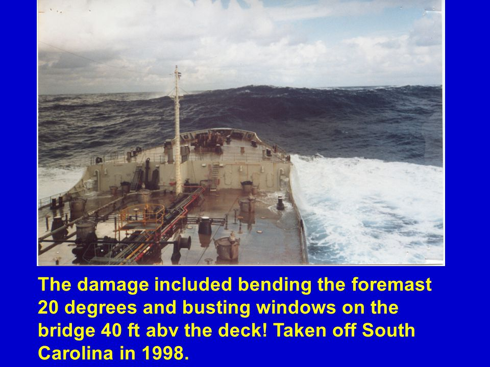The damage included bending the foremast 20 degrees and busting windows on the bridge 40 ft abv the deck! Taken off South Carolina in 1998.