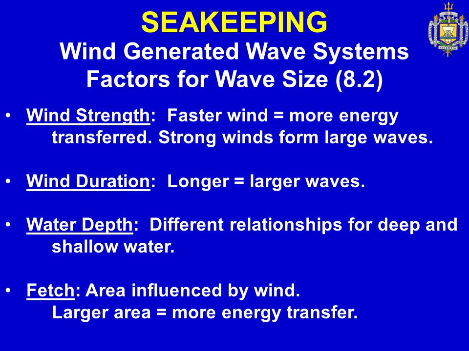 SEAKEEPING Wind Generated Wave Systems Factors for Wave Size (8.2) Wind Strength: Faster wind = more energy transferred. Strong winds form large waves