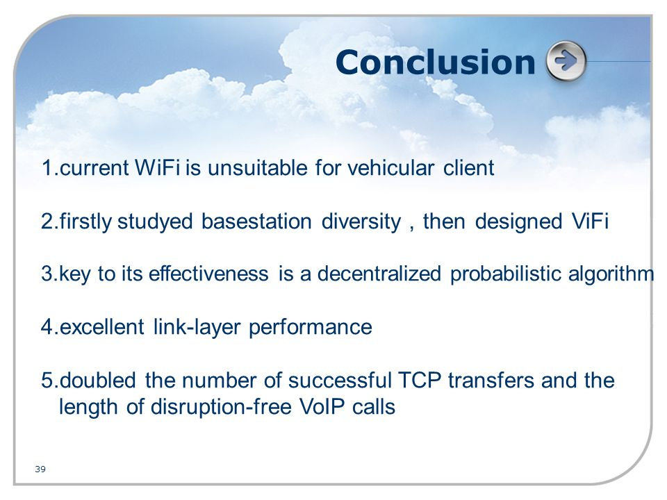 39 Conclusion 1.current WiFi is unsuitable for vehicular client 2.firstly studyed basestation diversity , then designed ViFi 3.key to its effectiveness is a decentralized probabilistic algorithm 4.excellent link-layer performance 5.doubled the number of successful TCP transfers and the length of disruption-free VoIP calls