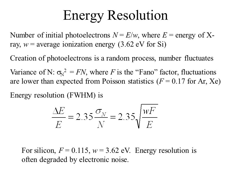 Energy Resolution Number of initial photoelectrons N = E/w, where E = energy of X- ray, w = average ionization energy (3.62 eV for Si) Creation of photoelectrons is a random process, number fluctuates Variance of N:  N 2 = FN, where F is the Fano factor, fluctuations are lower than expected from Poisson statistics (F = 0.17 for Ar, Xe) Energy resolution (FWHM) is For silicon, F = 0.115, w = 3.62 eV.