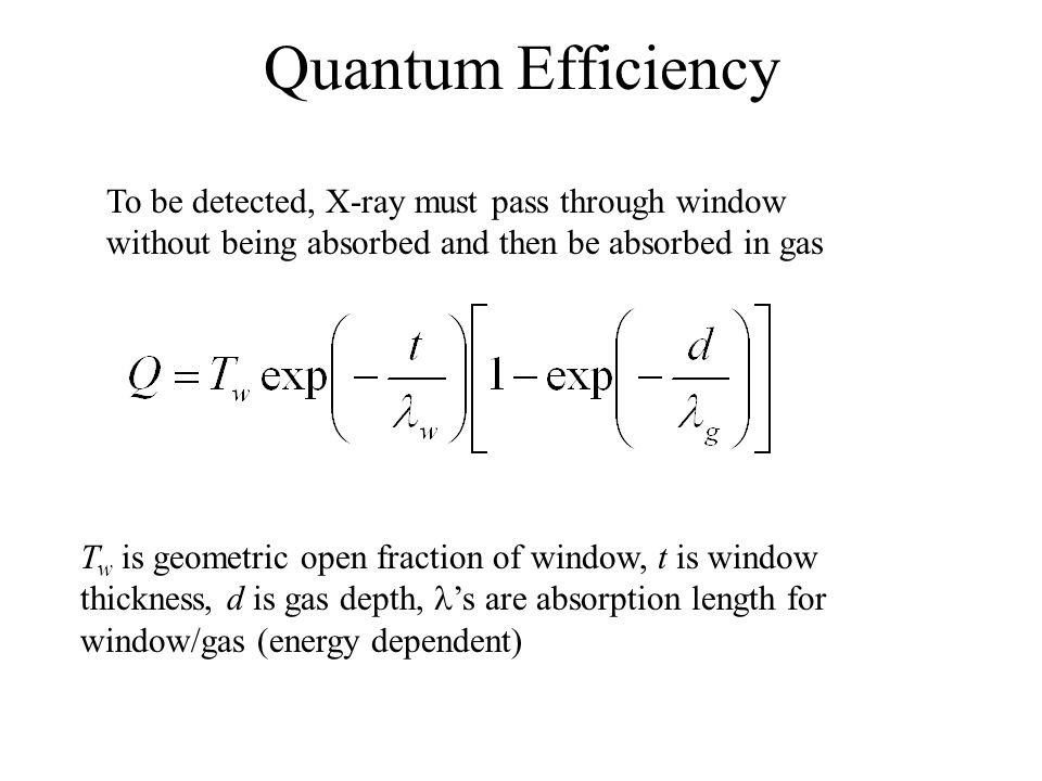 Quantum Efficiency To be detected, X-ray must pass through window without being absorbed and then be absorbed in gas T w is geometric open fraction of window, t is window thickness, d is gas depth, 's are absorption length for window/gas (energy dependent)