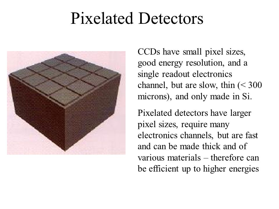 Pixelated Detectors CCDs have small pixel sizes, good energy resolution, and a single readout electronics channel, but are slow, thin (< 300 microns),