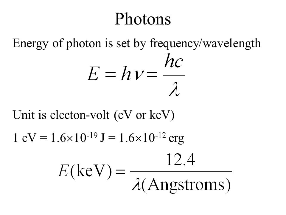 Photons Energy of photon is set by frequency/wavelength Unit is electon-volt (eV or keV) 1 eV = 1.6  10 -19 J = 1.6  10 -12 erg