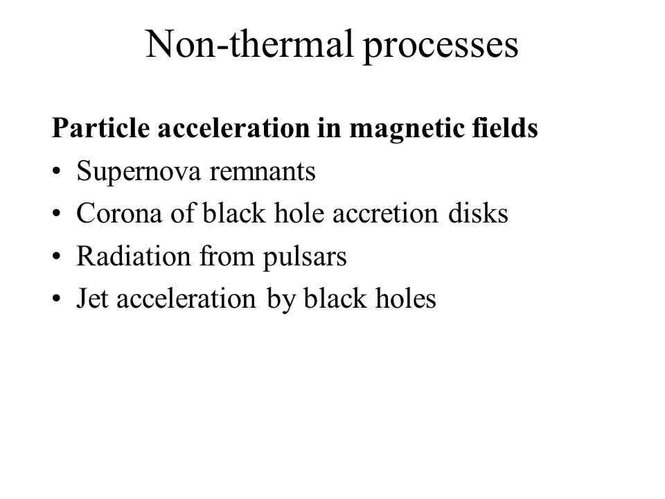 Non-thermal processes Particle acceleration in magnetic fields Supernova remnants Corona of black hole accretion disks Radiation from pulsars Jet acceleration by black holes