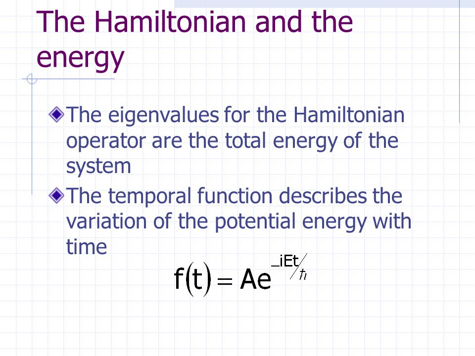 The Hamiltonian and the energy The eigenvalues for the Hamiltonian operator are the total energy of the system The temporal function describes the variation of the potential energy with time