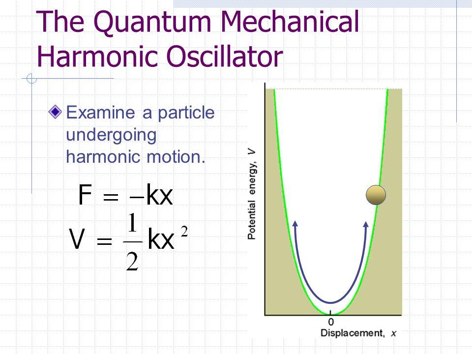 The Quantum Mechanical Harmonic Oscillator Examine a particle undergoing harmonic motion.