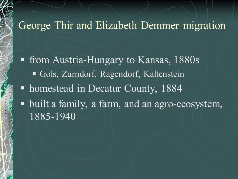 George Thir and Elizabeth Demmer migration  from Austria-Hungary to Kansas, 1880s  Gols, Zurndorf, Ragendorf, Kaltenstein  homestead in Decatur County, 1884  built a family, a farm, and an agro-ecosystem, 1885-1940