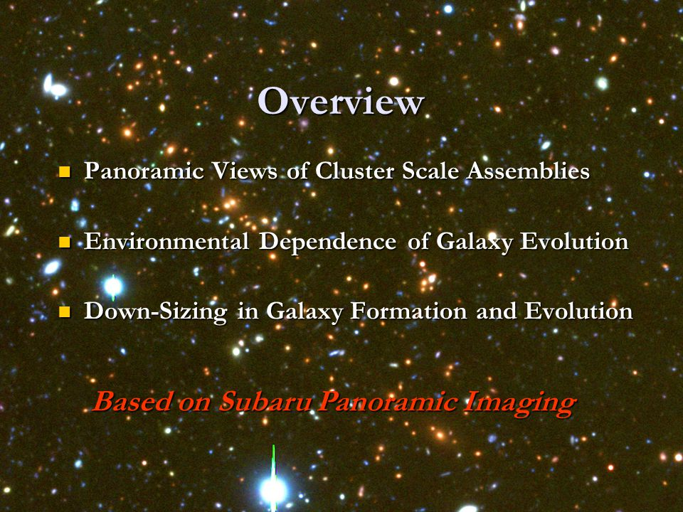 Overview Panoramic Views of Cluster Scale Assemblies Panoramic Views of Cluster Scale Assemblies Environmental Dependence of Galaxy Evolution Environmental Dependence of Galaxy Evolution Down-Sizing in Galaxy Formation and Evolution Down-Sizing in Galaxy Formation and Evolution Based on Subaru Panoramic Imaging