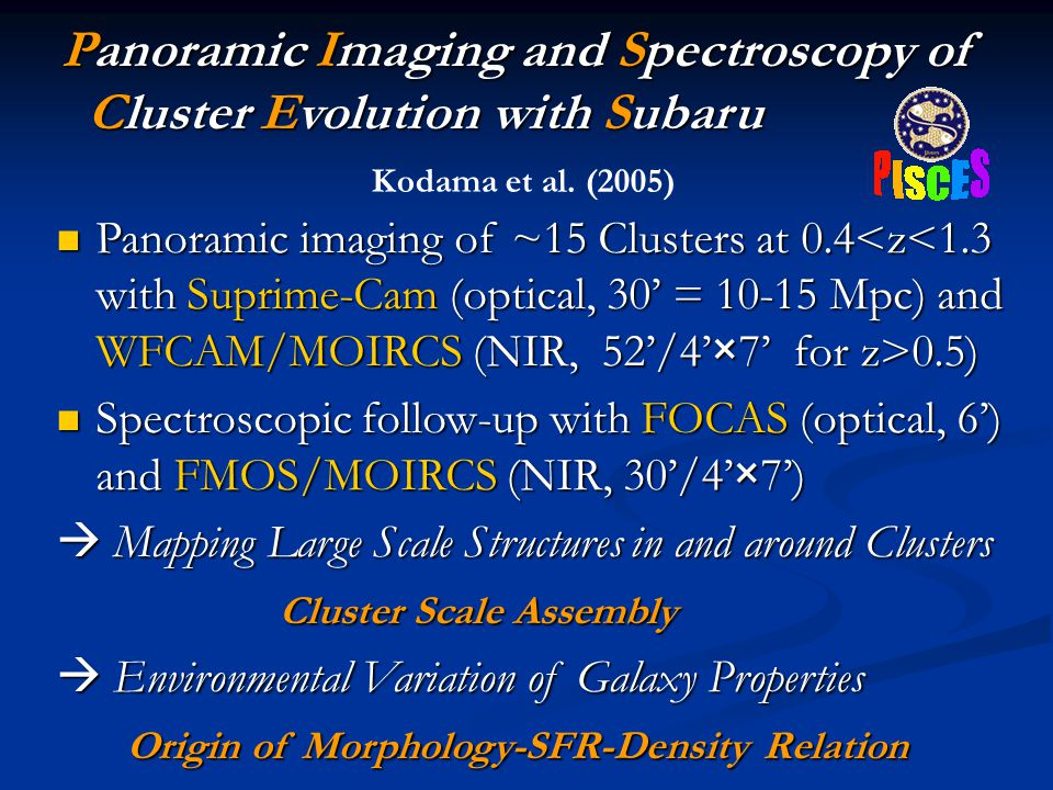 Panoramic Imaging and Spectroscopy of Cluster Evolution with Subaru Panoramic Imaging and Spectroscopy of Cluster Evolution with Subaru Panoramic imaging of ~15 Clusters at 0.4 0.5) Panoramic imaging of ~15 Clusters at 0.4 0.5) Spectroscopic follow-up with FOCAS (optical, 6') and FMOS/MOIRCS (NIR, 30'/4'×7') Spectroscopic follow-up with FOCAS (optical, 6') and FMOS/MOIRCS (NIR, 30'/4'×7')  Mapping Large Scale Structures in and around Clusters Cluster Scale Assembly Cluster Scale Assembly  Environmental Variation of Galaxy Properties Origin of Morphology-SFR-Density Relation Origin of Morphology-SFR-Density Relation Kodama et al.