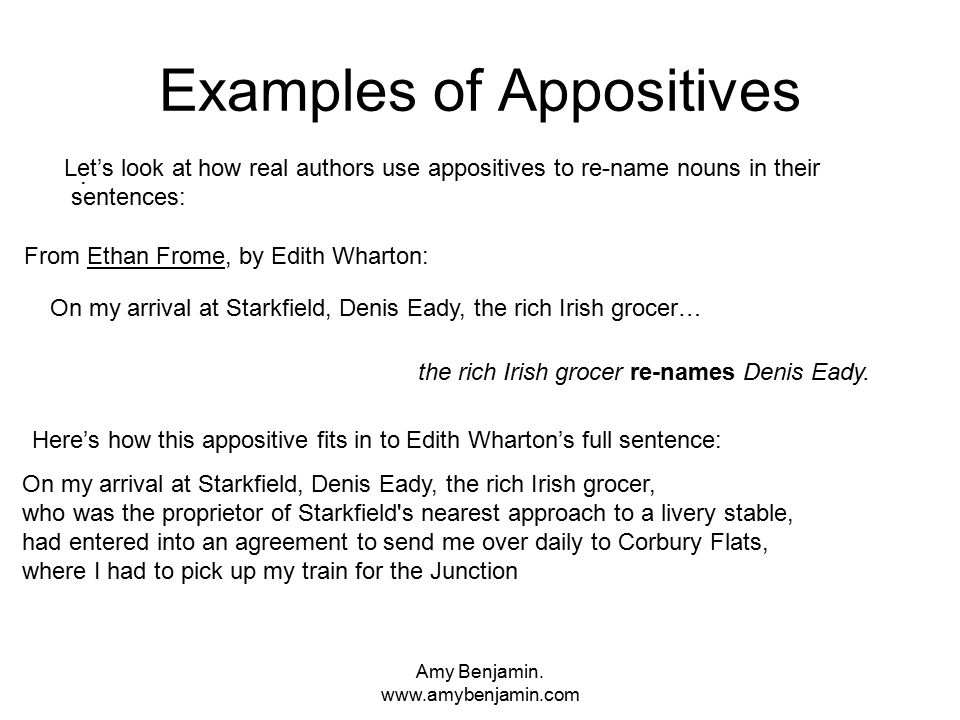 Amy Benjamin. www.amybenjamin.com Examples of Appositives. the rich Irish grocer re-names Denis Eady. On my arrival at Starkfield, Denis Eady, the ric