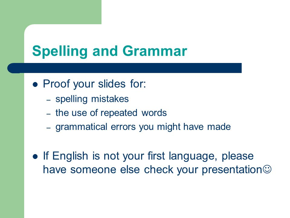 Spelling and Grammar Proof your slides for: – spelling mistakes – the use of repeated words – grammatical errors you might have made If English is not