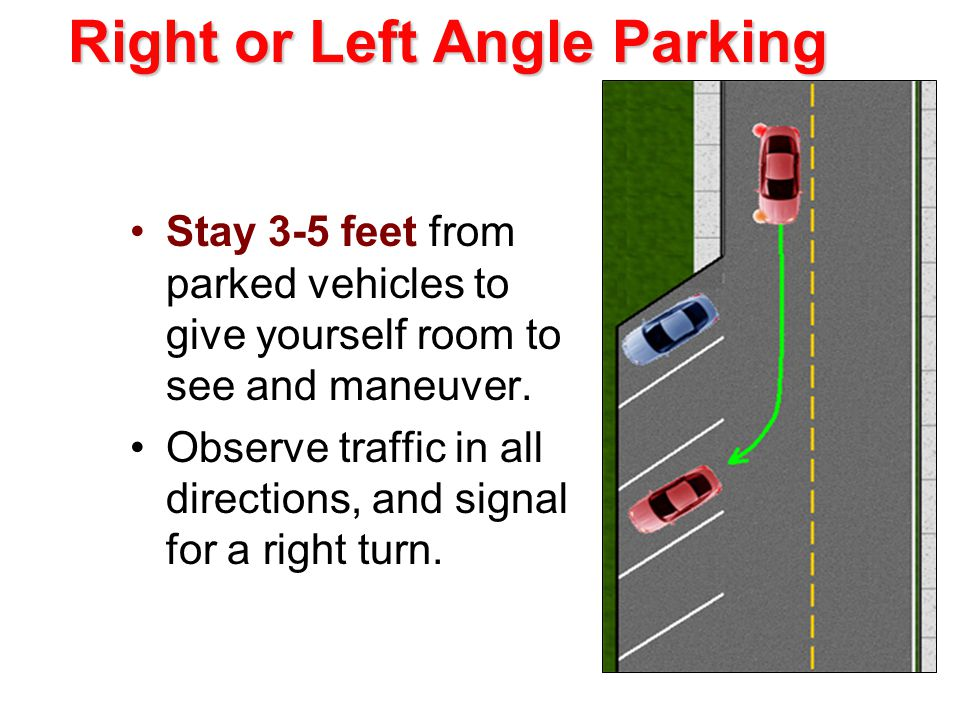 Right or Left Angle Parking Stay 3-5 feet from parked vehicles to give yourself room to see and maneuver.