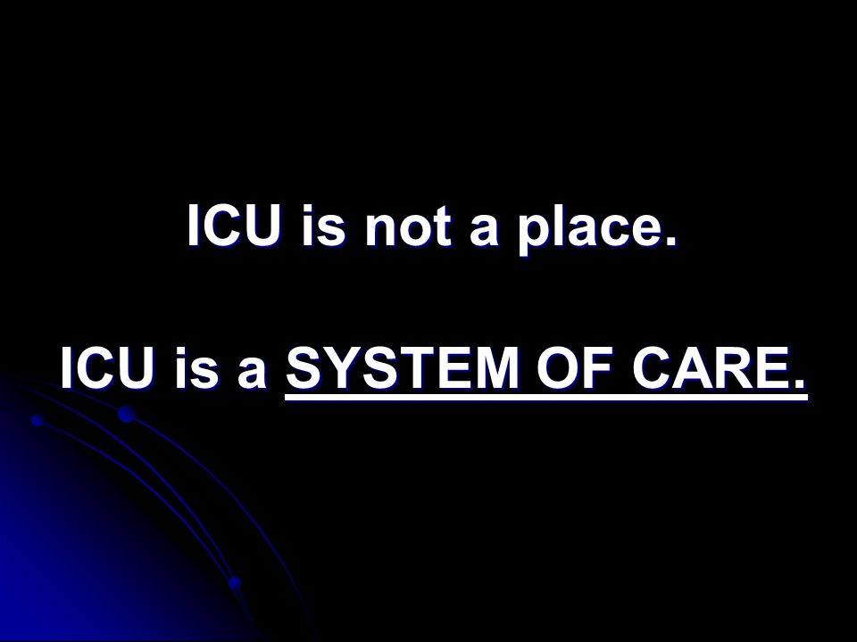 ICU is not a place. ICU is a SYSTEM OF CARE.