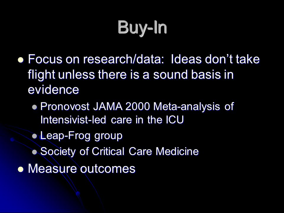 Buy-In Focus on research/data: Ideas don't take flight unless there is a sound basis in evidence Focus on research/data: Ideas don't take flight unless there is a sound basis in evidence Pronovost JAMA 2000 Meta-analysis of Intensivist-led care in the ICU Pronovost JAMA 2000 Meta-analysis of Intensivist-led care in the ICU Leap-Frog group Leap-Frog group Society of Critical Care Medicine Society of Critical Care Medicine Measure outcomes Measure outcomes