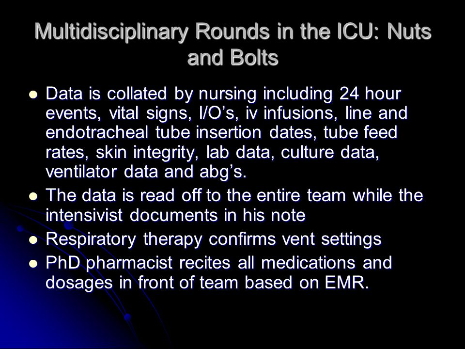 Multidisciplinary Rounds in the ICU: Nuts and Bolts Data is collated by nursing including 24 hour events, vital signs, I/O's, iv infusions, line and endotracheal tube insertion dates, tube feed rates, skin integrity, lab data, culture data, ventilator data and abg's.