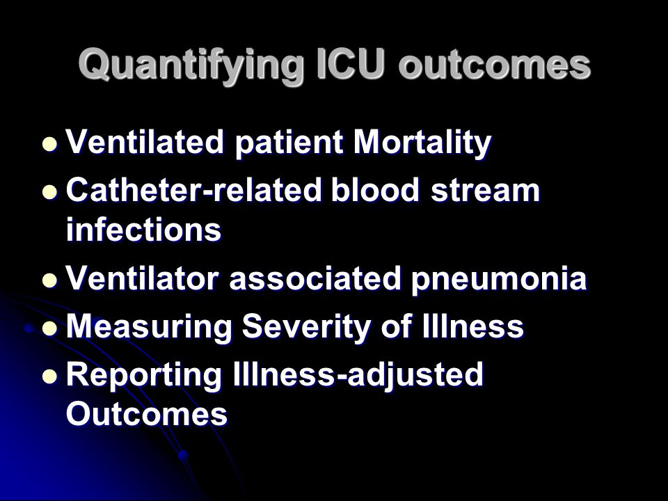 Quantifying ICU outcomes Ventilated patient Mortality Ventilated patient Mortality Catheter-related blood stream infections Catheter-related blood stream infections Ventilator associated pneumonia Ventilator associated pneumonia Measuring Severity of Illness Measuring Severity of Illness Reporting Illness-adjusted Outcomes Reporting Illness-adjusted Outcomes