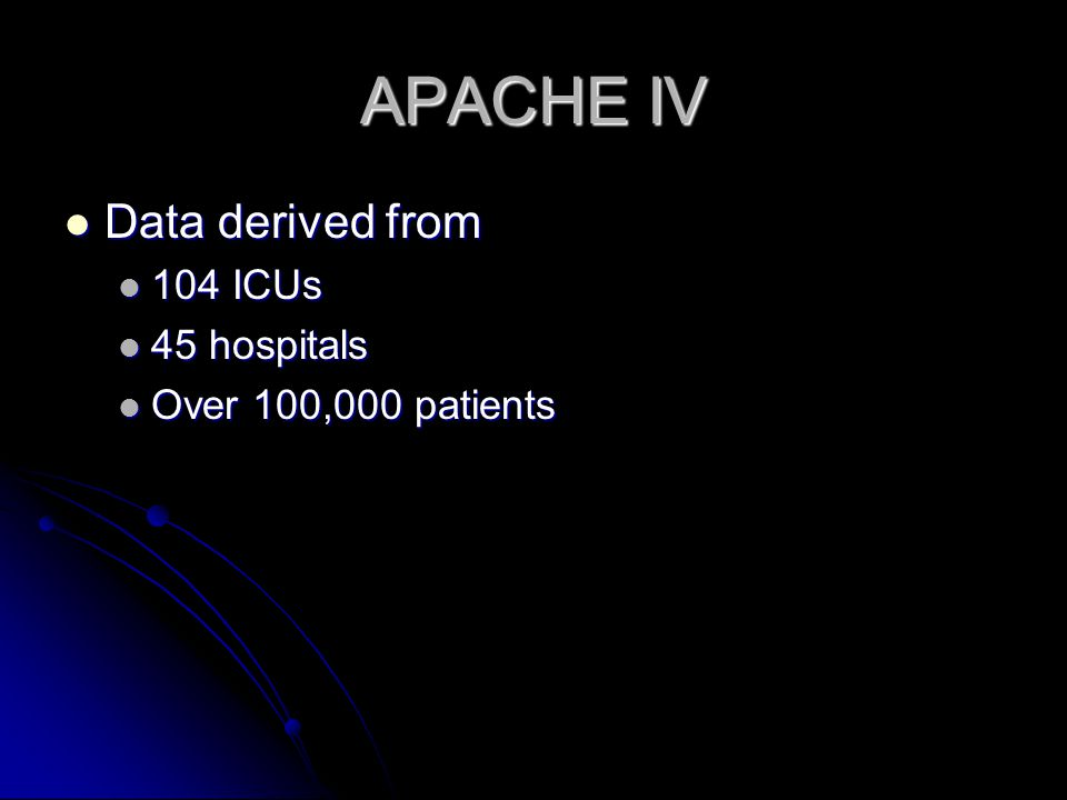 APACHE IV Data derived from Data derived from 104 ICUs 104 ICUs 45 hospitals 45 hospitals Over 100,000 patients Over 100,000 patients