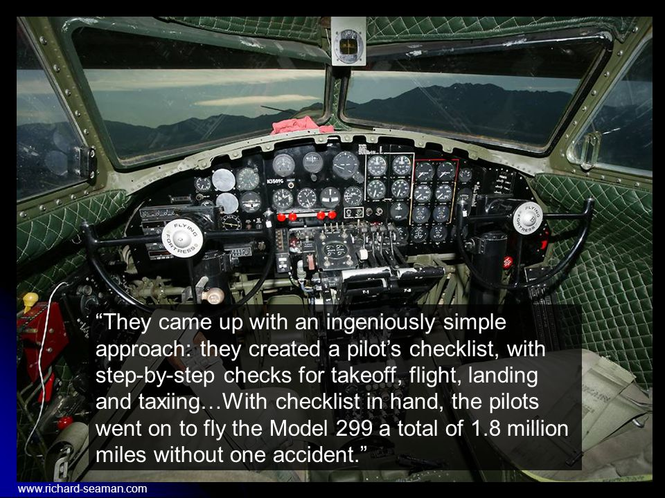 They came up with an ingeniously simple approach: they created a pilot's checklist, with step-by-step checks for takeoff, flight, landing and taxiing…With checklist in hand, the pilots went on to fly the Model 299 a total of 1.8 million miles without one accident. www.richard-seaman.com