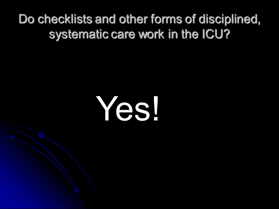Do checklists and other forms of disciplined, systematic care work in the ICU Yes!