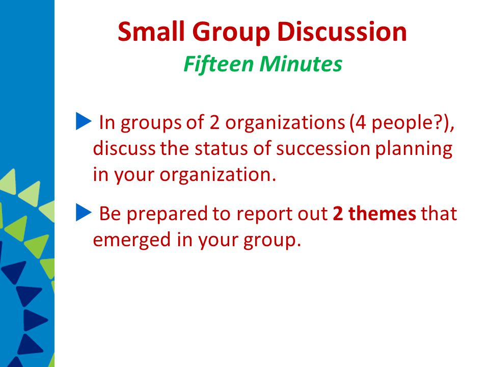 Small Group Discussion Fifteen Minutes  In groups of 2 organizations (4 people ), discuss the status of succession planning in your organization.