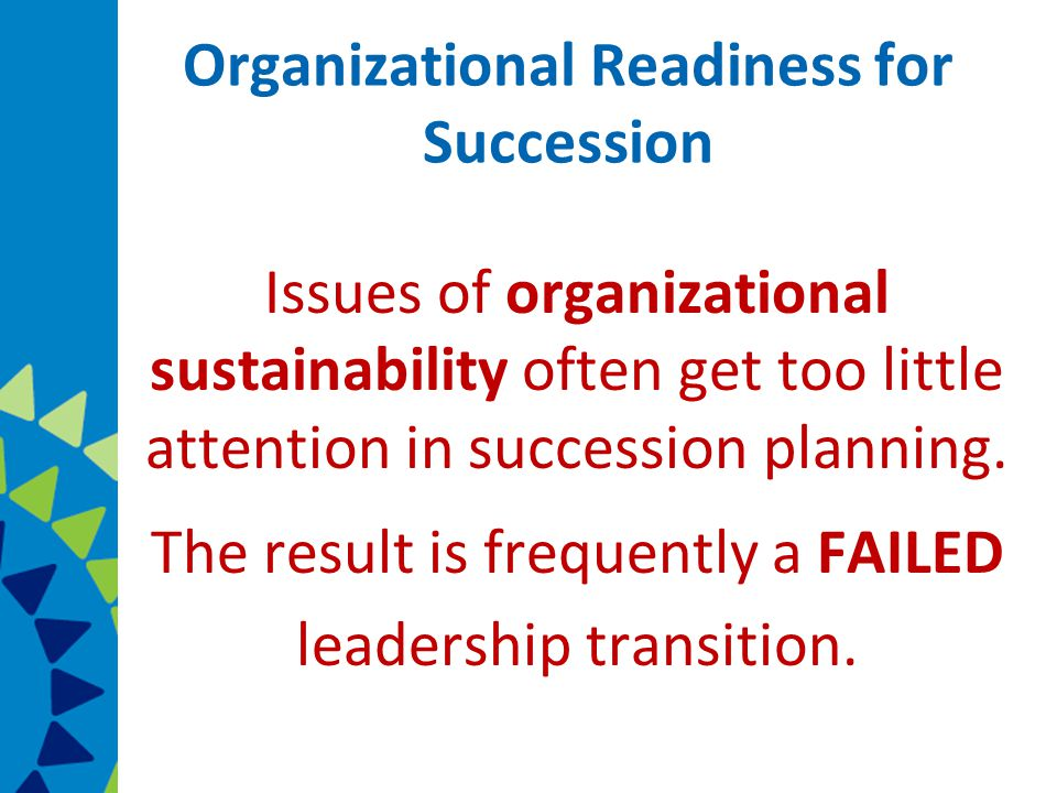 Organizational Readiness for Succession Issues of organizational sustainability often get too little attention in succession planning.