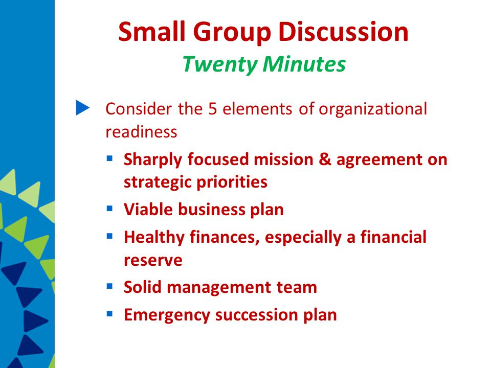 Small Group Discussion Twenty Minutes  Consider the 5 elements of organizational readiness  Sharply focused mission & agreement on strategic priorities  Viable business plan  Healthy finances, especially a financial reserve  Solid management team  Emergency succession plan