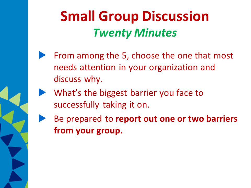 Small Group Discussion Twenty Minutes  From among the 5, choose the one that most needs attention in your organization and discuss why.