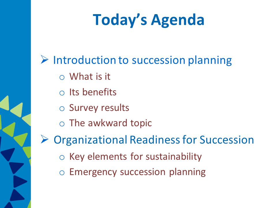 Today's Agenda  Introduction to succession planning o What is it o Its benefits o Survey results o The awkward topic  Organizational Readiness for Succession o Key elements for sustainability o Emergency succession planning