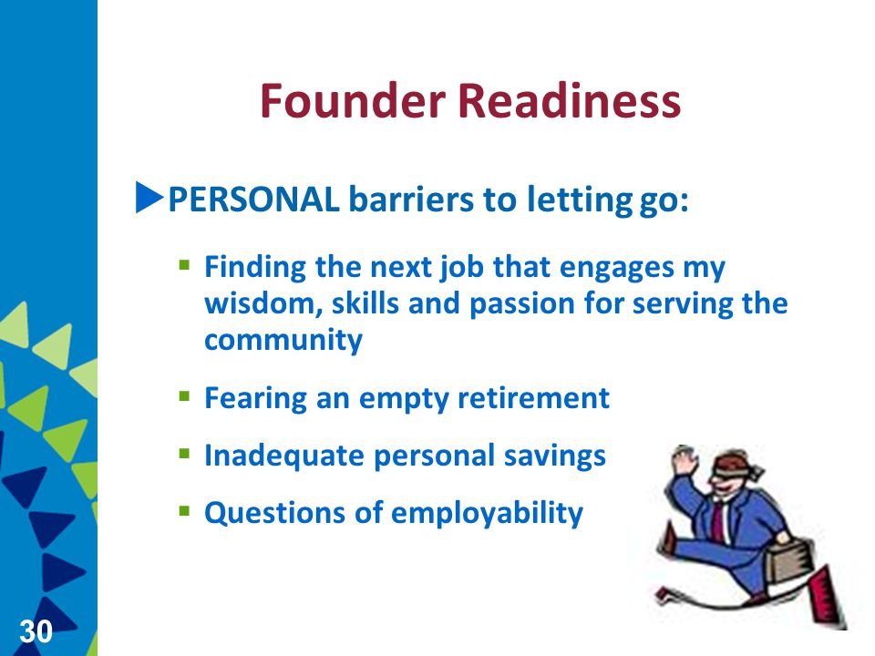 30 Founder Readiness  PERSONAL barriers to letting go:  Finding the next job that engages my wisdom, skills and passion for serving the community  Fearing an empty retirement  Inadequate personal savings  Questions of employability