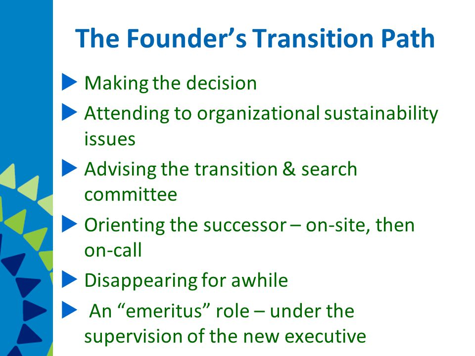 The Founder's Transition Path  Making the decision  Attending to organizational sustainability issues  Advising the transition & search committee  Orienting the successor – on-site, then on-call  Disappearing for awhile  An emeritus role – under the supervision of the new executive