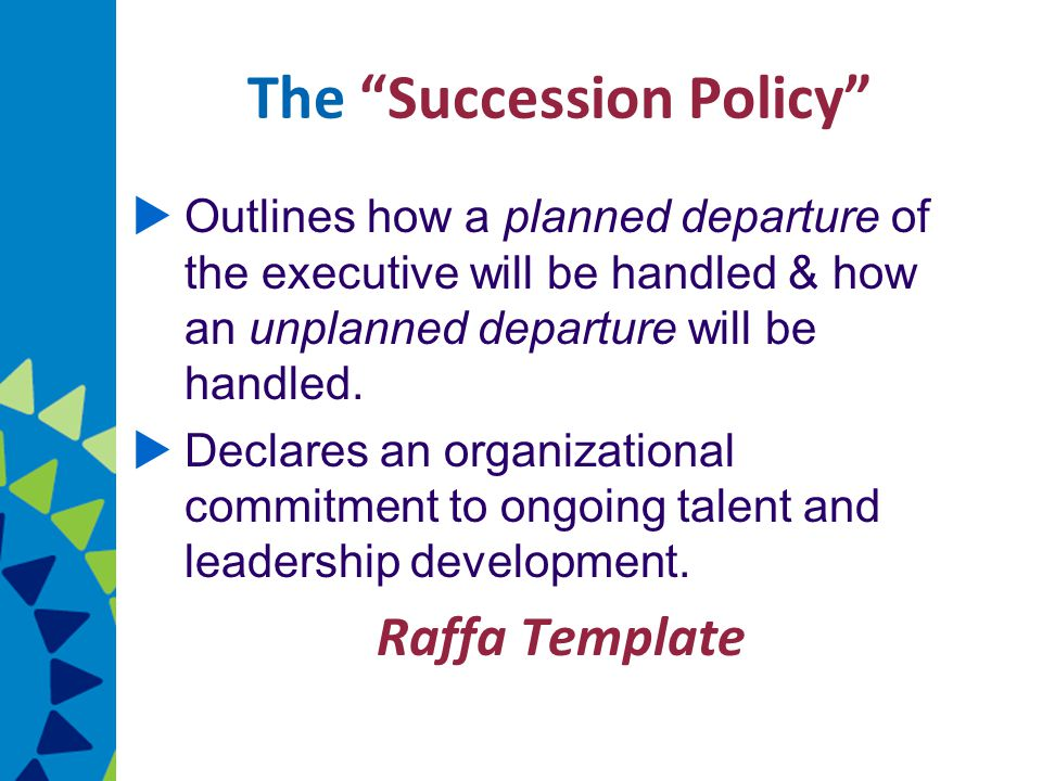 The Succession Policy  Outlines how a planned departure of the executive will be handled & how an unplanned departure will be handled.