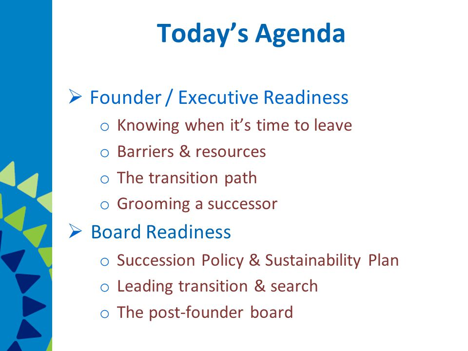 Today's Agenda  Founder / Executive Readiness o Knowing when it's time to leave o Barriers & resources o The transition path o Grooming a successor  Board Readiness o Succession Policy & Sustainability Plan o Leading transition & search o The post-founder board