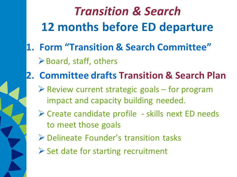 Transition & Search 12 months before ED departure 1.Form Transition & Search Committee  Board, staff, others 2.Committee drafts Transition & Search Plan  Review current strategic goals – for program impact and capacity building needed.