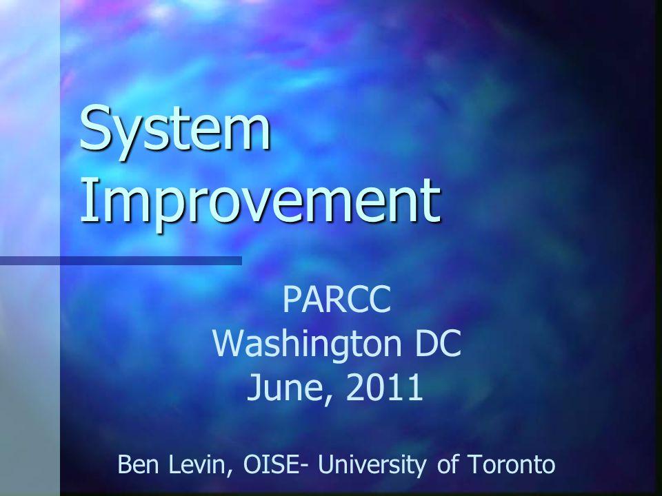 System Improvement PARCC Washington DC June, 2011 Ben Levin, OISE- University of Toronto