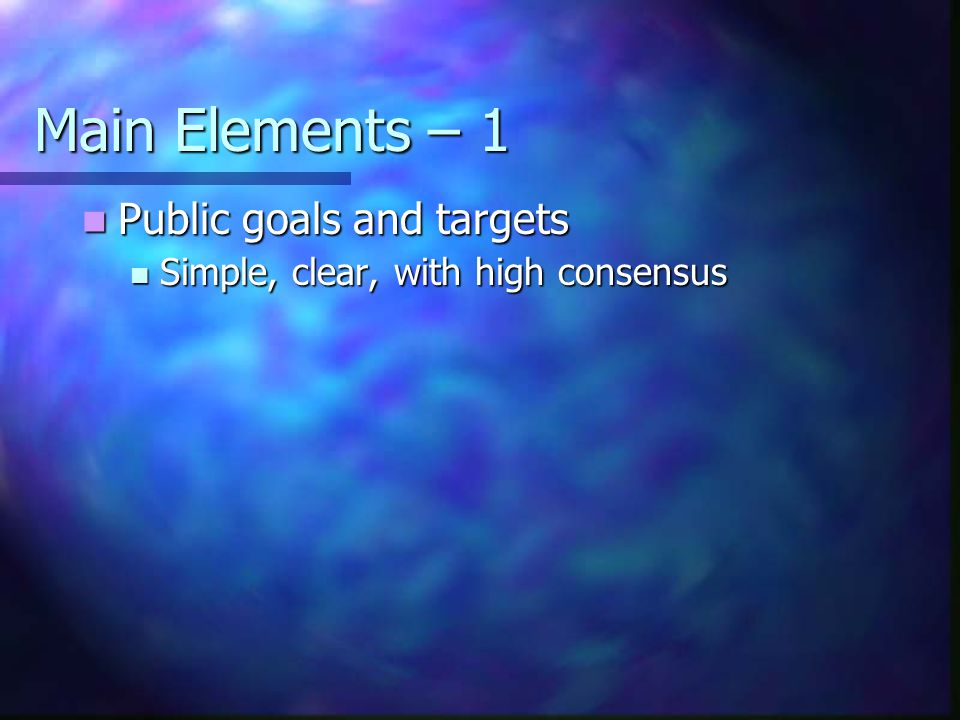Main Elements – 1 Public goals and targets Public goals and targets Simple, clear, with high consensus Simple, clear, with high consensus