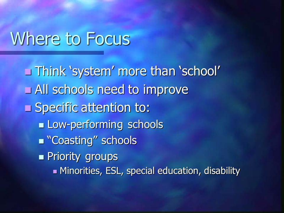 Where to Focus Think 'system' more than 'school' Think 'system' more than 'school' All schools need to improve All schools need to improve Specific attention to: Specific attention to: Low-performing schools Low-performing schools Coasting schools Coasting schools Priority groups Priority groups Minorities, ESL, special education, disability Minorities, ESL, special education, disability