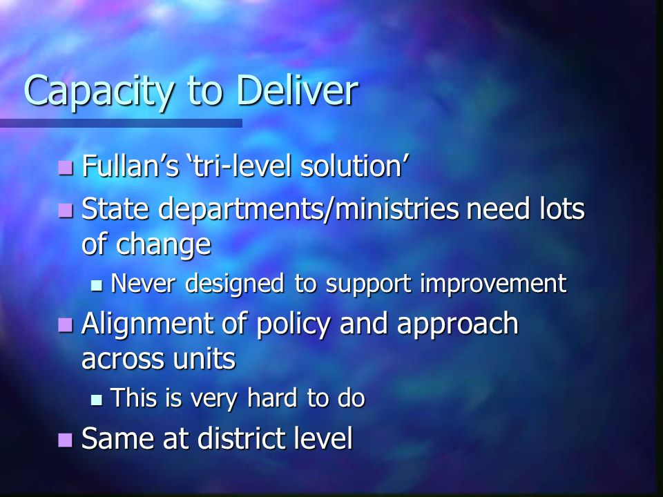 Capacity to Deliver Fullan's 'tri-level solution' Fullan's 'tri-level solution' State departments/ministries need lots of change State departments/ministries need lots of change Never designed to support improvement Never designed to support improvement Alignment of policy and approach across units Alignment of policy and approach across units This is very hard to do This is very hard to do Same at district level Same at district level