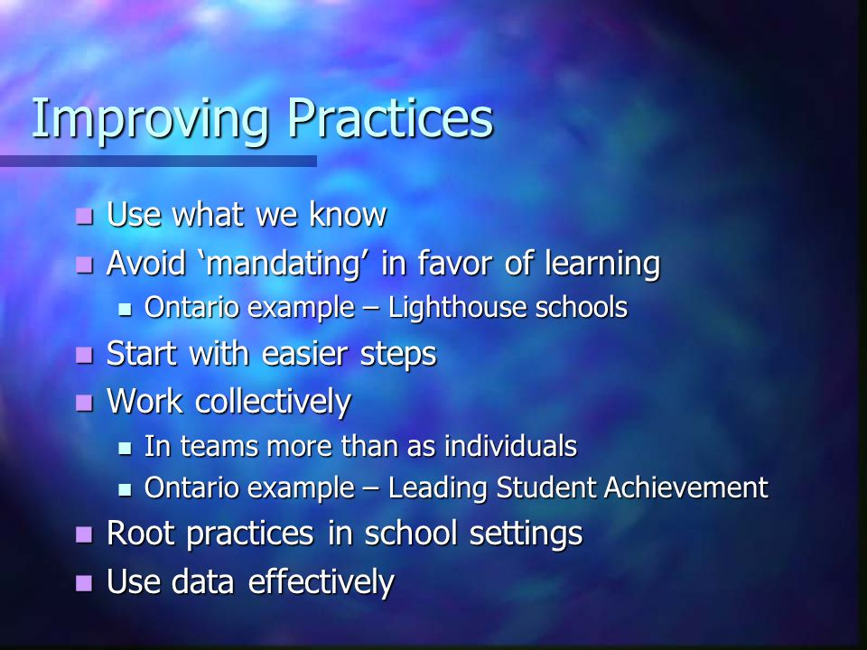 Improving Practices Use what we know Use what we know Avoid 'mandating' in favor of learning Avoid 'mandating' in favor of learning Ontario example – Lighthouse schools Ontario example – Lighthouse schools Start with easier steps Start with easier steps Work collectively Work collectively In teams more than as individuals In teams more than as individuals Ontario example – Leading Student Achievement Ontario example – Leading Student Achievement Root practices in school settings Root practices in school settings Use data effectively Use data effectively