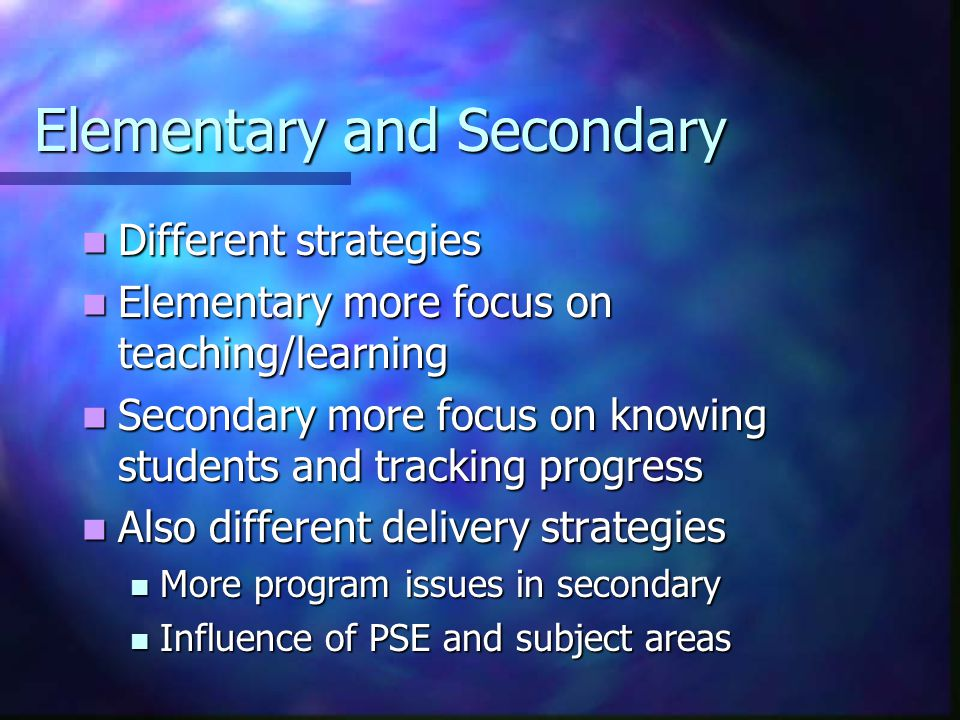 Elementary and Secondary Different strategies Different strategies Elementary more focus on teaching/learning Elementary more focus on teaching/learning Secondary more focus on knowing students and tracking progress Secondary more focus on knowing students and tracking progress Also different delivery strategies Also different delivery strategies More program issues in secondary More program issues in secondary Influence of PSE and subject areas Influence of PSE and subject areas