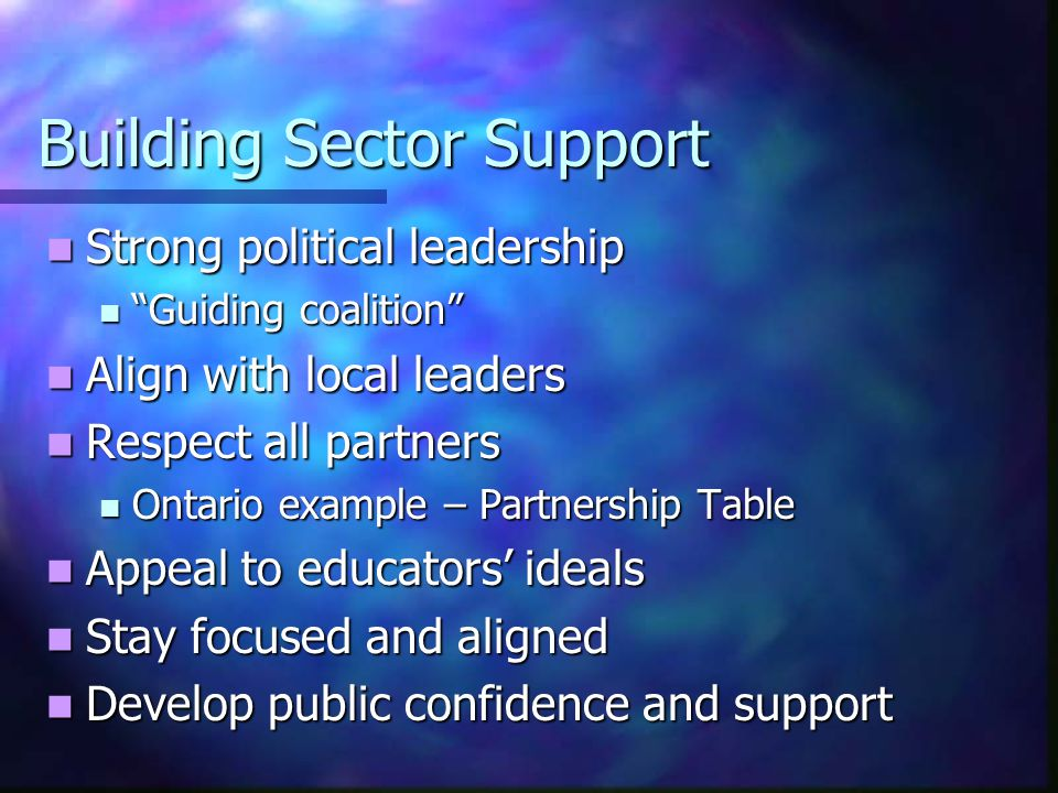Building Sector Support Strong political leadership Strong political leadership Guiding coalition Guiding coalition Align with local leaders Align with local leaders Respect all partners Respect all partners Ontario example – Partnership Table Ontario example – Partnership Table Appeal to educators' ideals Appeal to educators' ideals Stay focused and aligned Stay focused and aligned Develop public confidence and support Develop public confidence and support