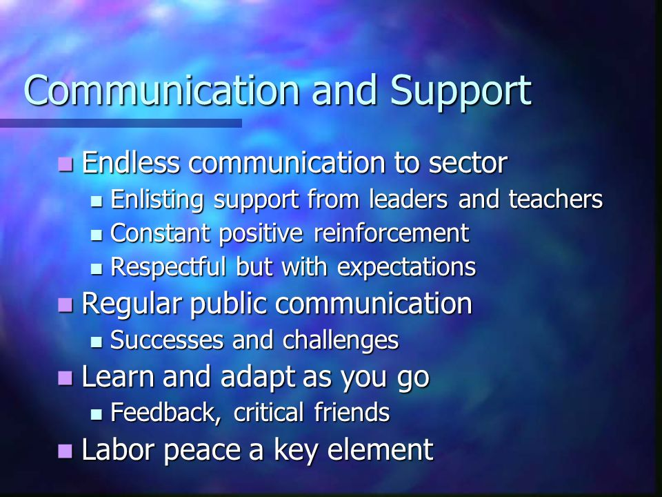 Communication and Support Endless communication to sector Endless communication to sector Enlisting support from leaders and teachers Enlisting support from leaders and teachers Constant positive reinforcement Constant positive reinforcement Respectful but with expectations Respectful but with expectations Regular public communication Regular public communication Successes and challenges Successes and challenges Learn and adapt as you go Learn and adapt as you go Feedback, critical friends Feedback, critical friends Labor peace a key element Labor peace a key element